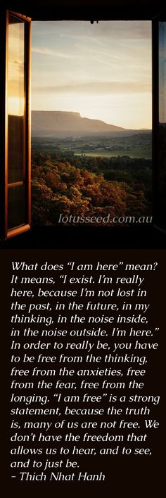 """What does """"I am here"""" mean? It means, """"I exist. I'm really here, because I'm not lost in the past, in the future, in my thinking, in the noise inside, in the noise outside. I'm here."""" In order to really be, you have to be free from the thinking, free from the anxieties, free from the fear, free from the longing. """"I am free"""" is a strong statement, because the truth is, many of us are not free. We don't have the freedom that allows us to hear, and to see.... - Thich Nhat Hanh buddhist monk"""