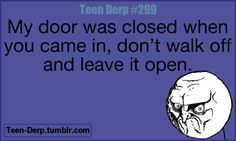 """HOW MANY TIMES DO I HAVE TO SAY IT?!?! I feel like the most used words in my life are, """"CLose the door."""""""