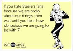 If you hate Steelers fans because we are cocky about our 6 rings, then wait until you hear how obnoxious we are going to be with 7.