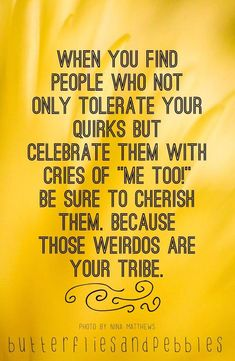 "Best Friendship Quotes of the Week *When you find people who not only tolerate your quirks but celebrate them with cries if ""me too!"" be sure to cherish them. Because those weirdos are your tribe. Now Quotes, Life Quotes Love, Great Quotes, Quotes To Live By, Funny Quotes, Inspirational Quotes, Super Quotes, Weird Quotes, Remember Quotes"