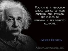 """""""Politics is a pendulum whose swings between anarchy and tyranny are fueled by perennially rejuvenated illusions."""" —Albert Einstein --- Aphorism, AEA 28–388"""