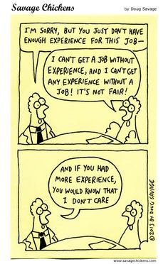 You need experience to get a job and a job to get experience. Work Sarcasm, Chicken Jokes, Savage Chickens, Work Cartoons, Hate My Job, No Experience Jobs, Job Humor, Finding A New Job, Comic Strips