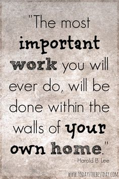 The most important work you will ever do will be done within the walls of your own home.