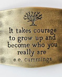 IT TAKES COURAGE TO GROW UP AND BECOME WHO YOU REALLY ARE.  e. e cummings