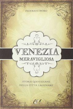 """""""Venezia meravigliosa. Storie quotidiane della città lagunare"""" Federico Moro (Edizioni della Sera)"""
