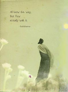 But few actually walk it. - Bodhidharma, the Bodhidharma was a Buddhist monk who lived during the or century. He is traditionally credited as the transmitter of Chan Buddhism to China, and regarded as its first Chinese patriarch Zen Quotes, Rumi Quotes, Wisdom Quotes, Great Quotes, Words Quotes, Life Quotes, Inspirational Quotes, Taoism Quotes, Lao Tzu Quotes