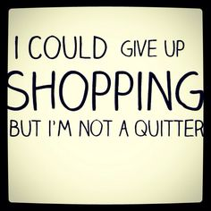 Fun quote: I could give up shopping but I'm not a quitter.