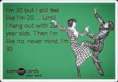 for when i turn 30.. Only one week left :(