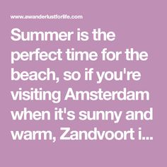 Summer is the perfect time for the beach, so if you're visiting Amsterdam when it's sunny and warm, Zandvoort is only a 30 minute train ride from Amsterdam.