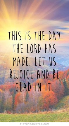 This is the day the LORD has made. Let us rejoice and be glad in it. Good morning quotes on PictureQuotes.com.