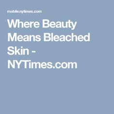 Where Beauty Means Bleached Skin - NYTimes.com