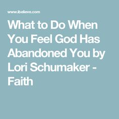 What to Do When You Feel God Has Abandoned You by Lori Schumaker - Faith