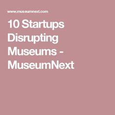 10 Startups Disrupting Museums - MuseumNext