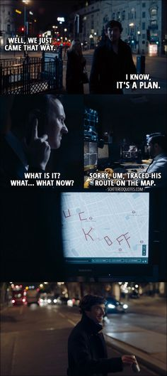 "Quote from Sherlock 4x02 │  Faith Smith: Well, we just came that way. Sherlock Holmes: I know, it's a plan. Faith Smith: What plan? (people tracking Sherlock – laughing) Mycroft Holmes: What is it? What… What now? One of the Mycroft's minions: Sorry, um, traced his route on the map. (route makes the phrase ""fuck off"")"
