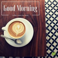 Good Morning, coffee makes me happy.