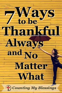 7 Ways to Be Thankful - Always and No Matter What - Counting My Blessings But what if true thanksgiving is more than words and feelings? What if thanksgiving is a way to live not just a way to feel? What if it's a way of life? #Thankfulness #Gratitude #Blessings