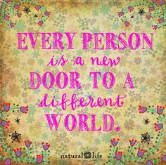 Every person is a new door to a different world.  True...