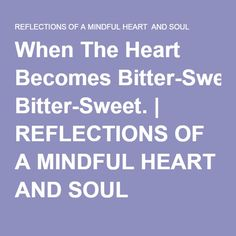 When The Heart Becomes Bitter-Sweet. | REFLECTIONS OF A MINDFUL HEART AND SOUL