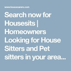 Search now for Housesits | Homeowners Looking for House Sitters and Pet sitters in your area. Save on Accommodation, Opportunities avaialble worldwide. Register to receive opportunites in your email.