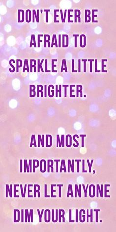 Don't ever be afraid to sparkle a little brighter. And most importantly, never let anyone dim your light.