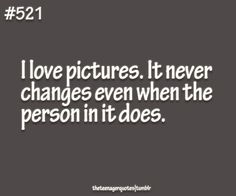 I love pictures. It never changes even when the person in it does.  follow teenager quotes