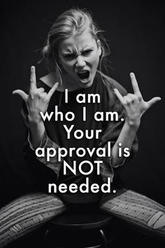I am who I am. Your approval is NOT needed. #Words_of_Wisdom #Whatever