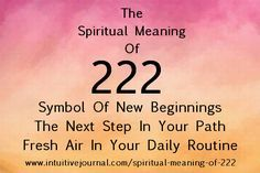 Spiritual Meaning of 222 The general meaning of 222 is letting you know that there is a shifting of the grid and your thoughts. Follow those thoughts, for they are in your best interest for completing your life's purpose. http://www.intuitivejournal.com/spiritual-meaning-of-222/
