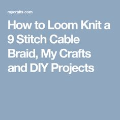 How to Loom Knit a 9 Stitch Cable Braid, My Crafts and DIY Projects