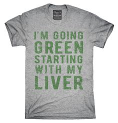 I'm Going Green Starting With My Liver T-Shirt, Hoodie, Tank Top