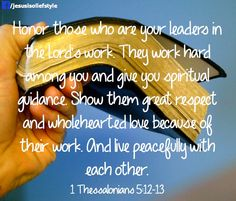 Honor your leaders in the Lord's work... 1 Thessalonians 5:12