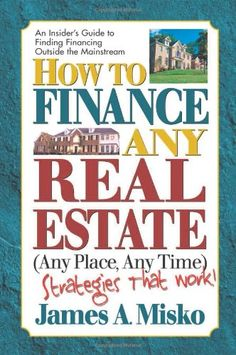 How to Finance Any Real Estate, Any Time, Any Place: Strategies That Work (SquareOne Finance Guides)