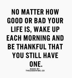 no matter how good or bad your life is, wake up each morning + be thankful that you still have one.