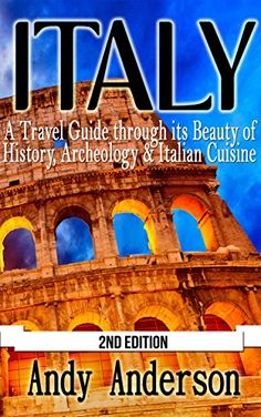 Italy: A Travel Guide Through Its Beauty of: History, Archeology & Italian Cuisine (Shopping, Italy Travel Guide, Italy Travel, Italy Guide, Italy History, Italy Rome, Rome Guide) by Andy Anderson