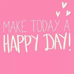Make Today A Happy Day !