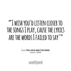 """""I wish you'd listen closer to the songs I play, cause the lyrics are the words I failed to say "" "" - from The jock and the nerd (on Wattpad)  https://www.wattpad.com/story/30062091?utm_content=share_quote&utm_medium=pinterest&utm_source=android"