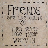 Friends are like quilts - they never lose their warmth