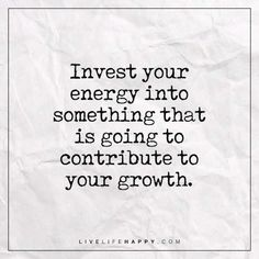 Invest Your Energy into Something - Live Life Happy Deep Life Quote: Invest your energy into something that is going to contribute to your growth.<br> Deep Life Quote: Invest your energy into something that is going to contribute to your growth. Wisdom Quotes, Quotes To Live By, Me Quotes, Motivational Quotes, Inspirational Quotes, Chakra, Live Life Happy, Happy Life Quotes, Investment Quotes