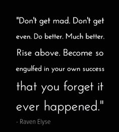 """Don't get mad. Don't get even. Do better. Much better. Rise above. Become so engulfed in your own success and happiness that you forget it ever happened."" - Raven Elyse  #myfavoritequote #wisdom #truth"