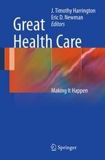 Great Health Care: Making It Happen (2012). Editors: J. Timothy Harrington, Eric D. Newman.