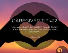 """Caregiver Tips: """"You would not be where you are today, if you heart was not growing bigger every day."""" – Carole S."""