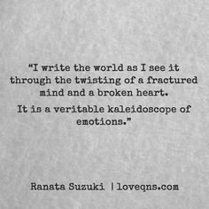 """I write the world as I see it through the twisting of a fractured mind and a broken heart. It is a veritable kaleidoscope of emotions."" – Ranata Suzuki * missing you, I miss him, lost, love, relationship, beautiful, words, quotes, story, quote, diary, sad, breakup, broken heart, heartbroken, loss, loneliness, unrequited, grief, depression, depressed, typography, poetry, prose, poem, written, writing, writer, poet * pinterest.com/ranatasuzuki"