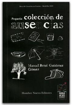 Pequeña colección de ausencias - Marcel René Gutiérrez Gómez - Hombre Nuevo Editores  http://www.librosyeditores.com/tiendalemoine/narrativa/2515-pequena-coleccion-de-ausencias.html  Editores y distribuidores.