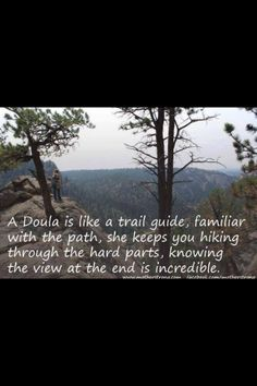 A Doula is like a trail guide, familiar with the path, she keeps you hiking through the hard parts, knowing the view at the end is incredible. Doula Quotes, Birth Quotes, Doula Training, Doula Business, Becoming A Doula, Doula Services, Birth Doula, Pregnancy Labor, Childbirth Education