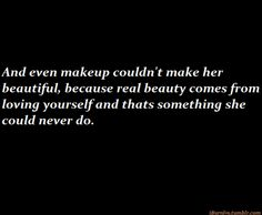 And even makeup couldn't maker her beautiful, because real beauty comes from loving yourself and that's something she could never do.