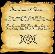 The Law of Three -  Ever Mind the Rule of Three -  Three Times Your Acts Return to Thee - This Lesson Well Thou Must Learn -  Thou Only Gets What Thee Dost Earn -