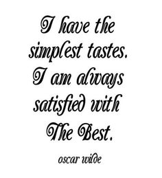 i have the simplest tastes. I am always satisfied with the best ~ Oscar Wilde