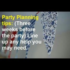 PartyPlanningTips: (Three weeks before the party) Line up any help you may need. Consider hiring a high school student or a professional to help with pre- or post- party cleaning or to pass drinks or appetizers, replenish buffet food, tidy up, and generally take some weight off your shoulders.