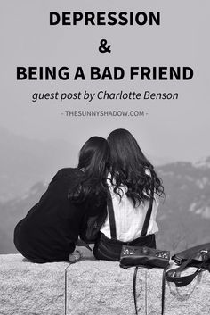 Depression & Being a Bad Friend, guest post by Charlotte -via TheSunnyShadow.com