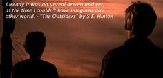 "Already it was an unreal dream and yet, at the time I couldn't have imagined any other world. - ""The Outsiders"" by S.E. Hinton"