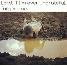 Lord, If I'm ever ungrateful, forgive me.  Use me Lord, to help others...